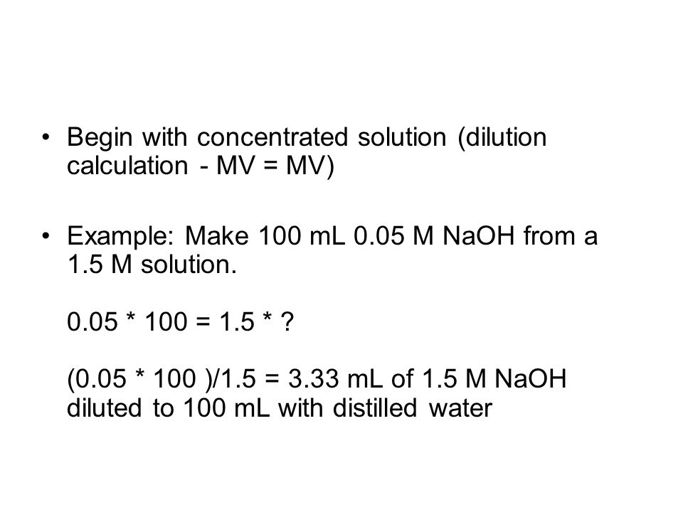 Begin with concentrated solution (dilution calculation - MV = MV) Example: Make 100 mL 0.05 M NaOH from a 1.5 M solution.