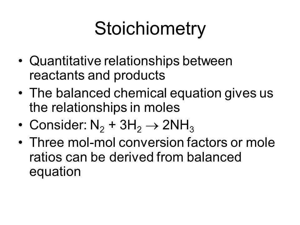 Stoichiometry Quantitative relationships between reactants and products The balanced chemical equation gives us the relationships in moles Consider: N 2 + 3H 2  2NH 3 Three mol-mol conversion factors or mole ratios can be derived from balanced equation