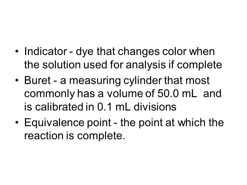 Indicator - dye that changes color when the solution used for analysis if complete Buret - a measuring cylinder that most commonly has a volume of 50.0 mL and is calibrated in 0.1 mL divisions Equivalence point - the point at which the reaction is complete.