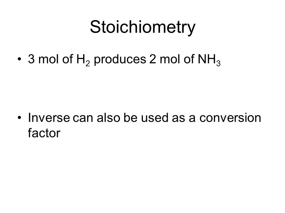 Stoichiometry 3 mol of H 2 produces 2 mol of NH 3 Inverse can also be used as a conversion factor