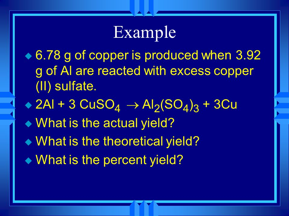 Example u 6.78 g of copper is produced when 3.92 g of Al are reacted with excess copper (II) sulfate.