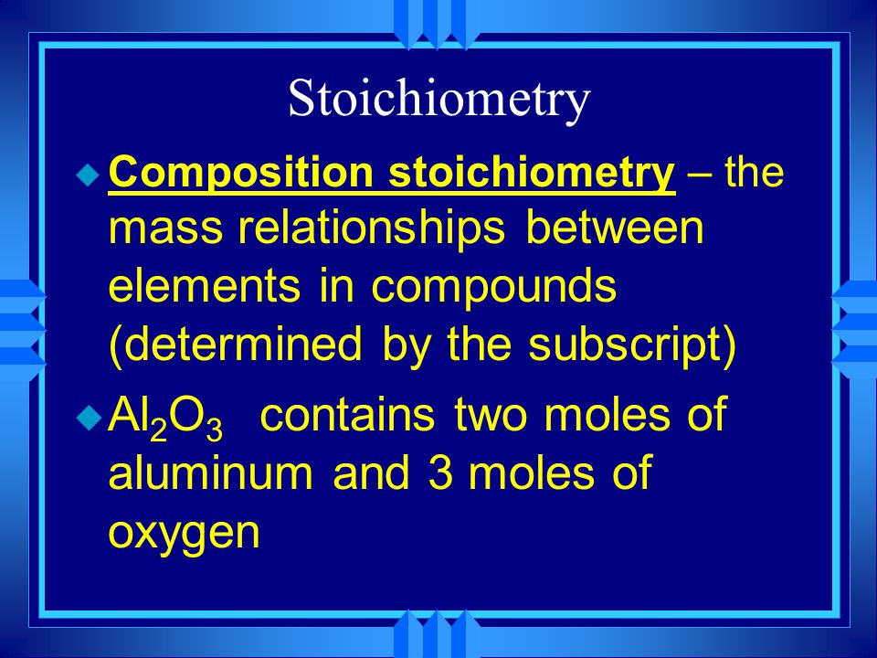 Stoichiometry u Composition stoichiometry – the mass relationships between elements in compounds (determined by the subscript) u Al 2 O 3 contains two moles of aluminum and 3 moles of oxygen