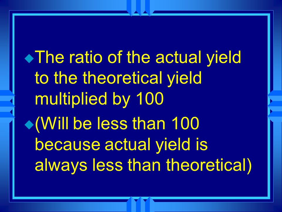 u The ratio of the actual yield to the theoretical yield multiplied by 100 u (Will be less than 100 because actual yield is always less than theoretical)