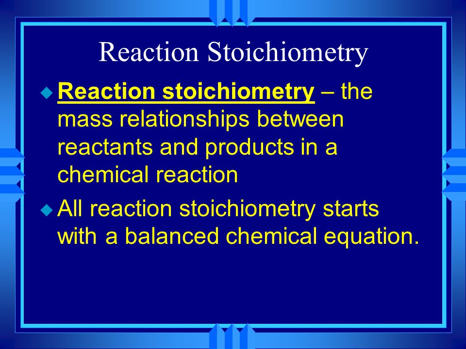 Reaction Stoichiometry u Reaction stoichiometry – the mass relationships between reactants and products in a chemical reaction u All reaction stoichiometry starts with a balanced chemical equation.