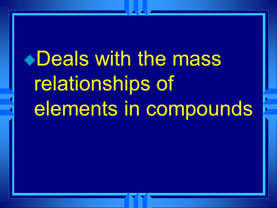 u Deals with the mass relationships of elements in compounds