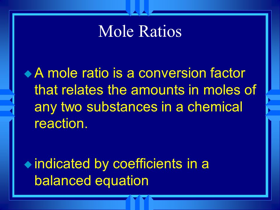 Mole Ratios u A mole ratio is a conversion factor that relates the amounts in moles of any two substances in a chemical reaction.