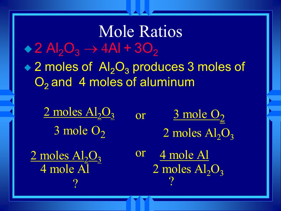 Mole Ratios  2 Al 2 O 3  Al + 3O 2 u 2 moles of Al 2 O 3 produces 3 moles of O 2 and 4 moles of aluminum 2 moles Al 2 O 3 3 mole O 2 or 2 moles Al 2 O 3 3 mole O 2 2 moles Al 2 O 3 4 mole Al 2 moles Al 2 O 3 or .