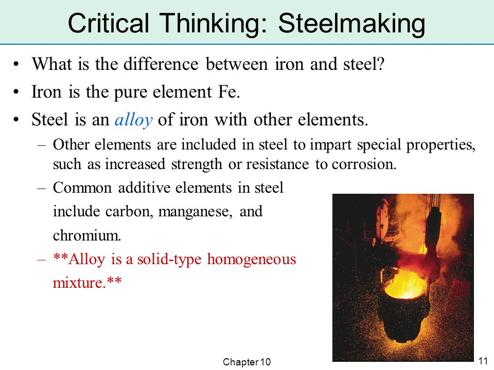 Chapter 10 11 Critical Thinking: Steelmaking What is the difference between iron and steel? Iron is the pure element Fe. Steel is an alloy of iron wit