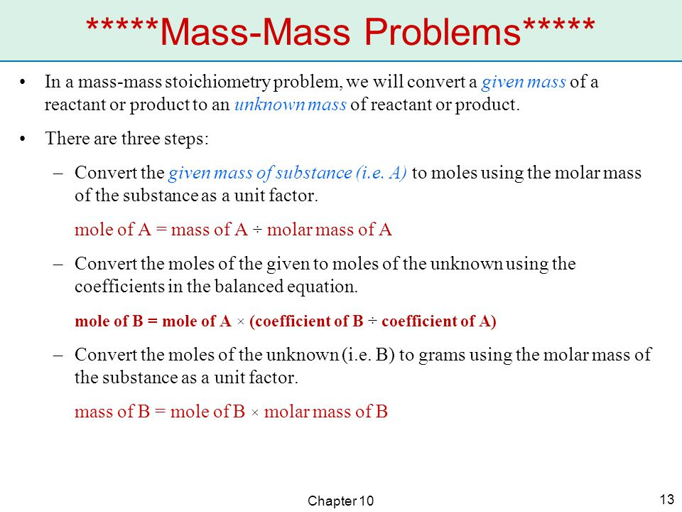 Chapter 10 13 In a mass-mass stoichiometry problem, we will convert a given mass of a reactant or product to an unknown mass of reactant or product. T