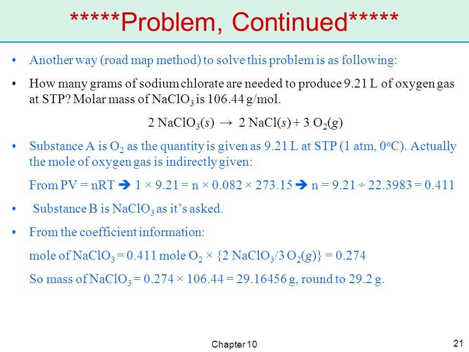 Chapter 10 21 *****Problem, Continued***** Another way (road map method) to solve this problem is as following: How many grams of sodium chlorate are needed to produce 9.21 L of oxygen gas at STP.