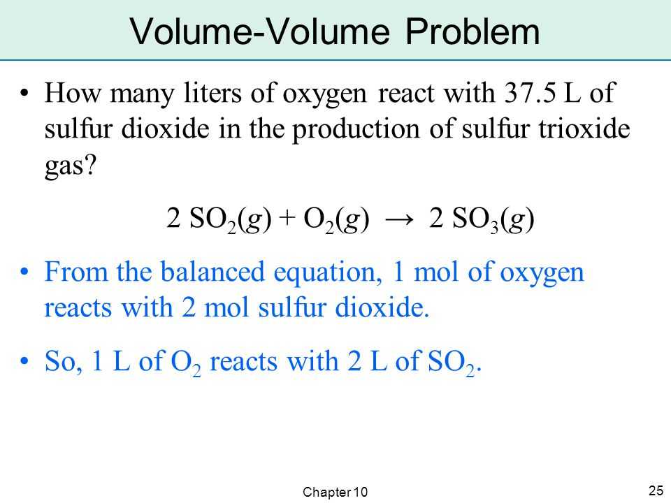 Chapter 10 25 How many liters of oxygen react with 37.5 L of sulfur dioxide in the production of sulfur trioxide gas? 2 SO 2 (g) + O 2 (g) → 2 SO 3 (g