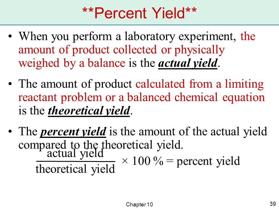 Chapter 10 39 When you perform a laboratory experiment, the amount of product collected or physically weighed by a balance is the actual yield.