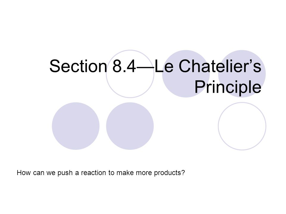 Section 8.4—Le Chatelier's Principle How can we push a reaction to make more products