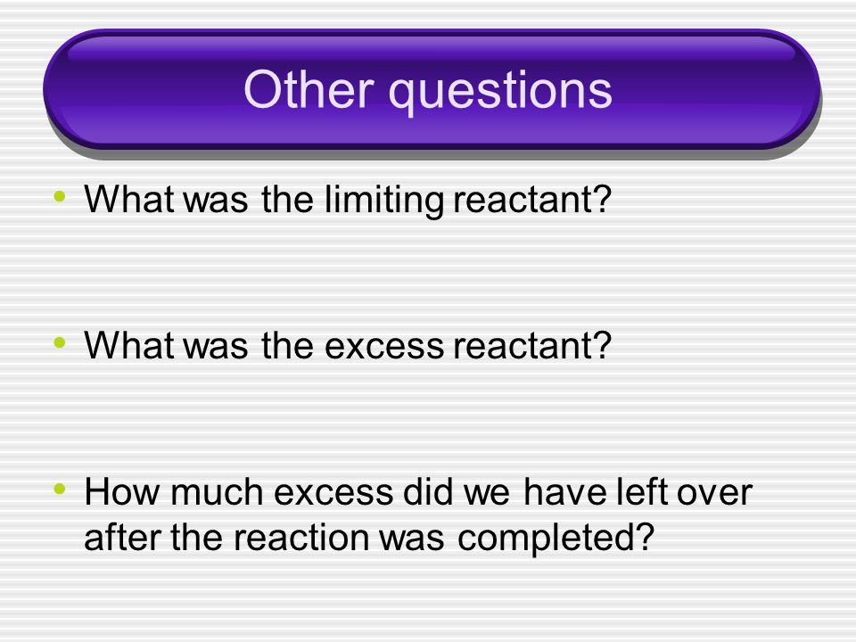 Other questions What was the limiting reactant. What was the excess reactant.