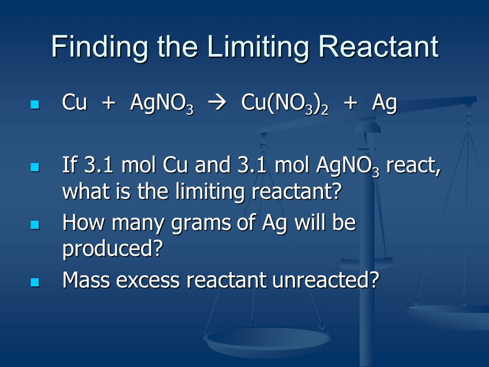 Finding the Limiting Reactant Cu + AgNO 3  Cu(NO 3 ) 2 + Ag Cu + AgNO 3  Cu(NO 3 ) 2 + Ag If 3.1 mol Cu and 3.1 mol AgNO 3 react, what is the limiting reactant.