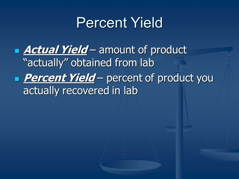Percent Yield Actual Yield – amount of product actually obtained from lab Actual Yield – amount of product actually obtained from lab Percent Yield – percent of product you actually recovered in lab Percent Yield – percent of product you actually recovered in lab