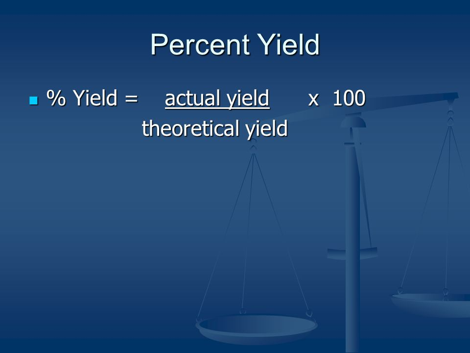Percent Yield % Yield = actual yield x 100 % Yield = actual yield x 100 theoretical yield theoretical yield