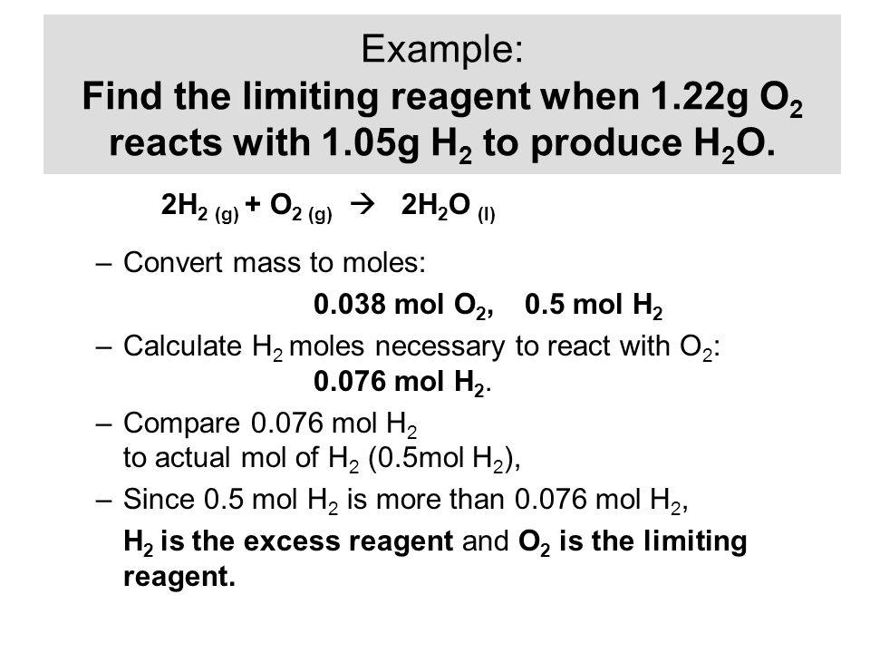–Convert mass to moles: 0.038 mol O 2, 0.5 mol H 2 –Calculate H 2 moles necessary to react with O 2 : 0.076 mol H 2. –Compare 0.076 mol H 2 to actual