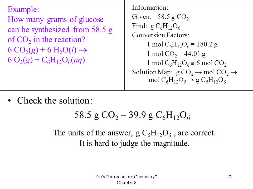 27Tro s Introductory Chemistry , Chapter 8 Check the solution: 58.5 g CO 2 = 39.9 g C 6 H 12 O 6 The units of the answer, g C 6 H 12 O 6, are correct.