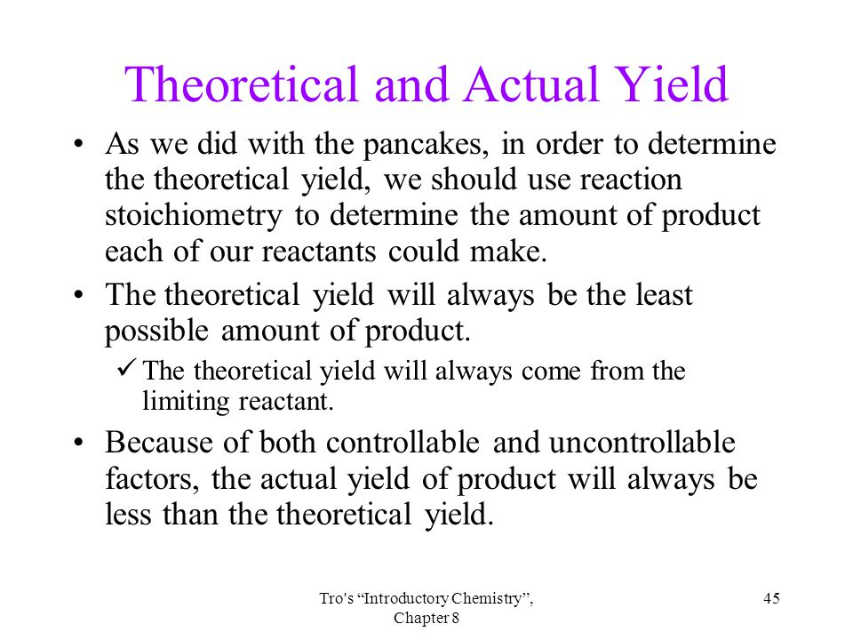 45Tro s Introductory Chemistry , Chapter 8 Theoretical and Actual Yield As we did with the pancakes, in order to determine the theoretical yield, we should use reaction stoichiometry to determine the amount of product each of our reactants could make.