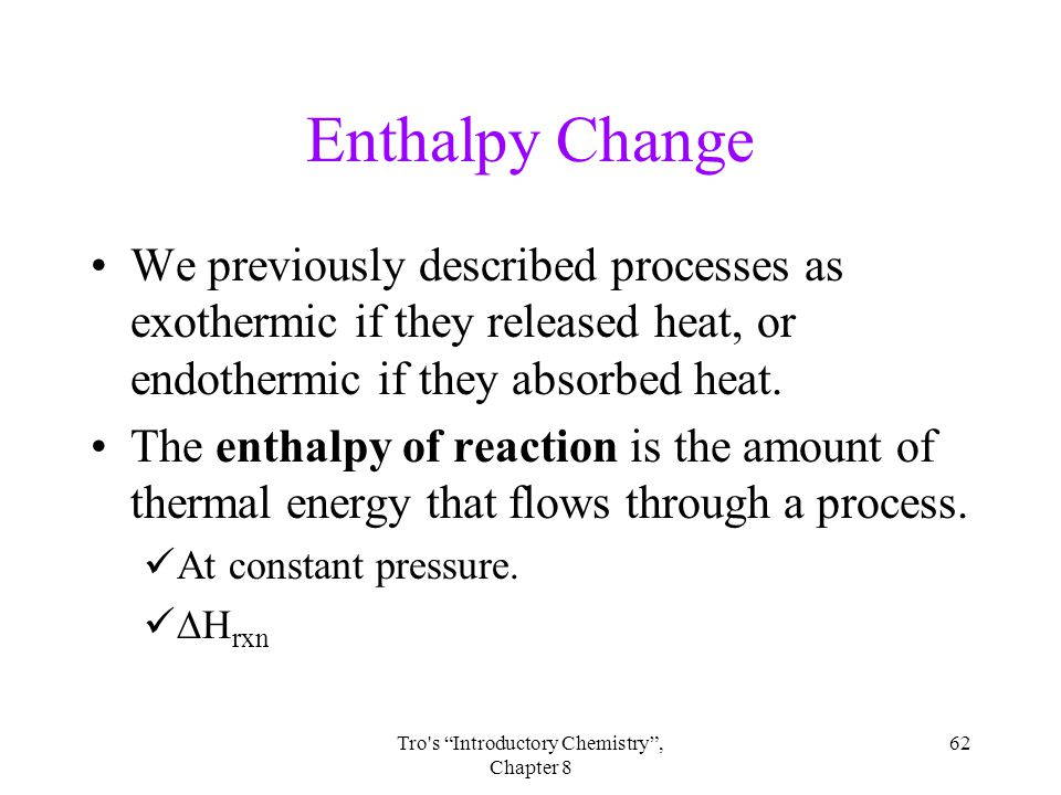 62Tro s Introductory Chemistry , Chapter 8 Enthalpy Change We previously described processes as exothermic if they released heat, or endothermic if they absorbed heat.