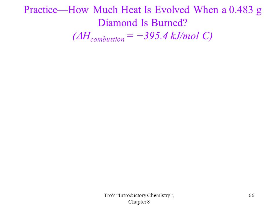 66Tro s Introductory Chemistry , Chapter 8 Practice—How Much Heat Is Evolved When a 0.483 g Diamond Is Burned.