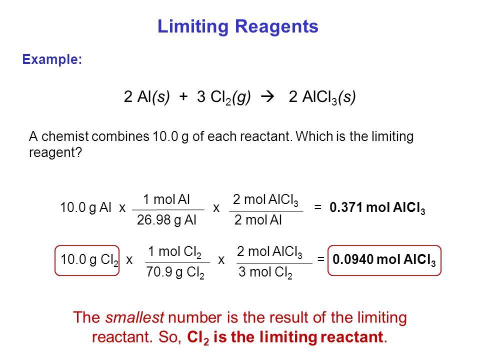 2 Al(s) + 3 Cl 2 (g)  2 AlCl 3 (s) A chemist combines 10.0 g of each reactant. Which is the limiting reagent? 10.0 g Al xx= 0.371 mol AlCl 3 1 mol Al