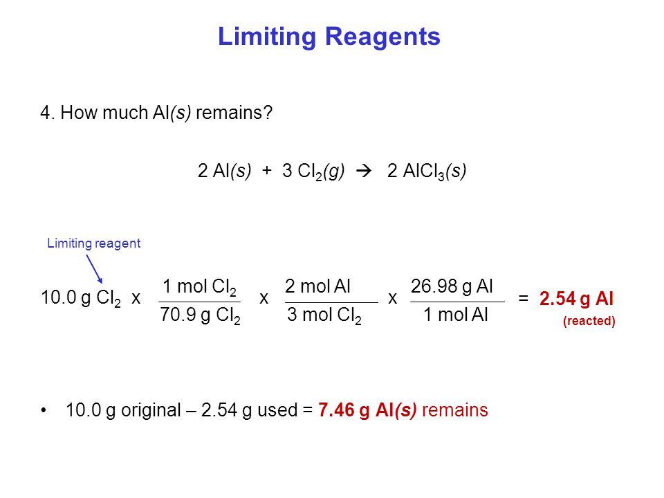 4. How much Al(s) remains? 2 Al(s) + 3 Cl 2 (g)  2 AlCl 3 (s) 10.0 g original – 2.54 g used = 7.46 g Al(s) remains x = 2.54 g Al (reacted) 1 mol Cl 2