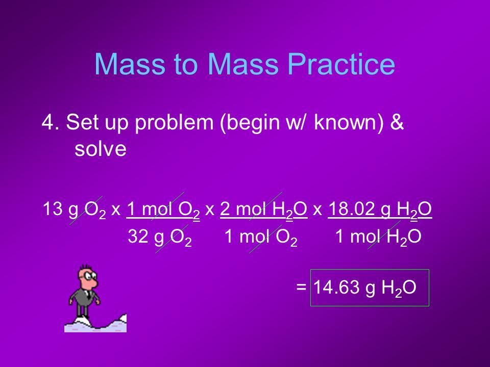 Mass to Mass Practice 4. Set up problem (begin w/ known) & solve 13 g O 2 x 1 mol O 2 x 2 mol H 2 O x 18.02 g H 2 O 32 g O 2 1 mol O 2 1 mol H 2 O = 1