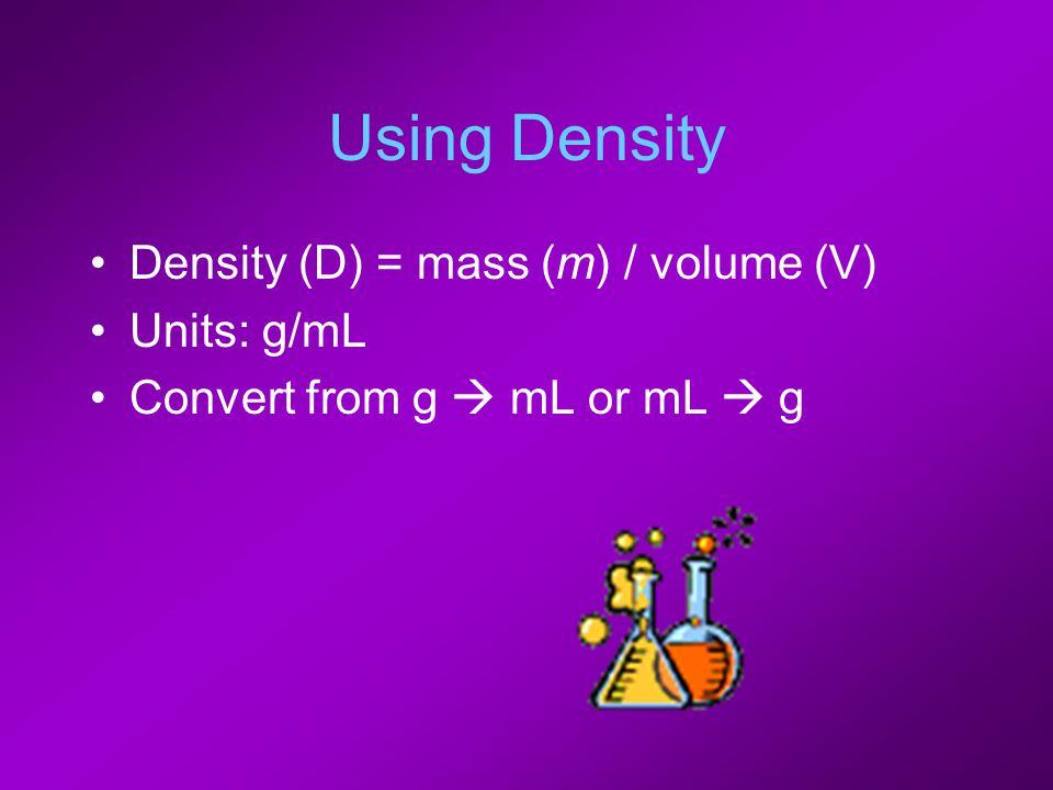 Using Density Density (D) = mass (m) / volume (V) Units: g/mL Convert from g  mL or mL  g