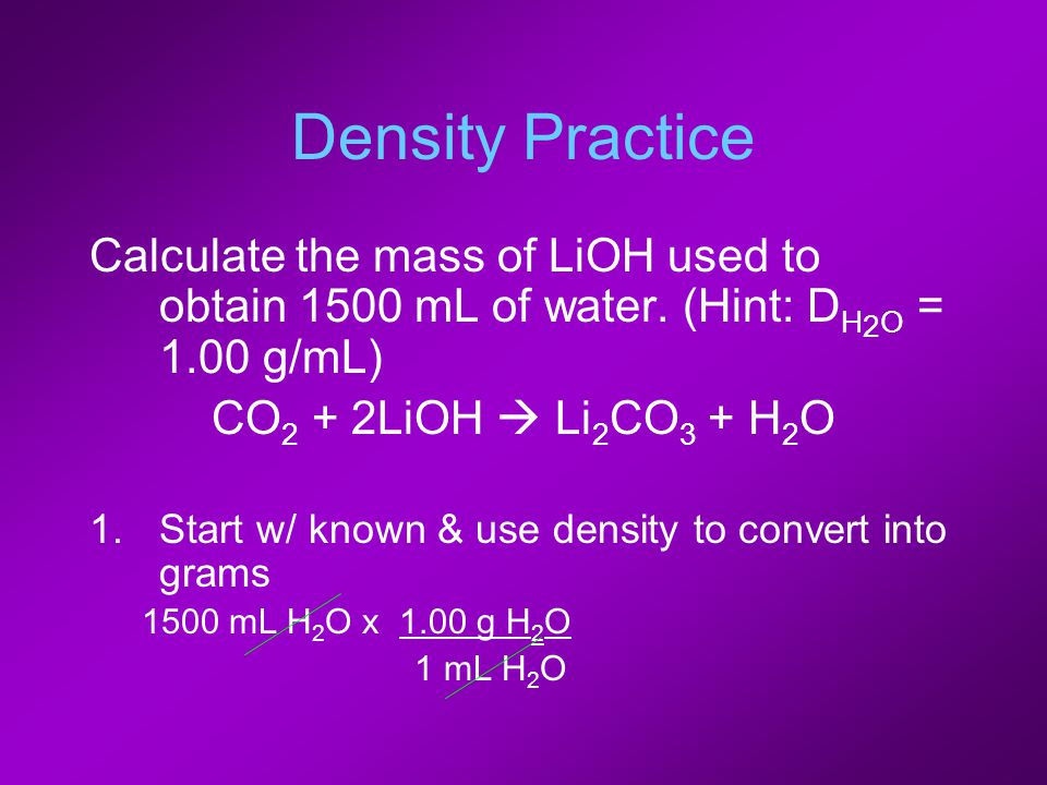 Density Practice Calculate the mass of LiOH used to obtain 1500 mL of water. (Hint: D H 2 O = 1.00 g/mL) CO 2 + 2LiOH  Li 2 CO 3 + H 2 O 1.Start w/ k