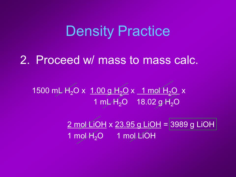 Density Practice 2.Proceed w/ mass to mass calc. 1500 mL H 2 O x 1.00 g H 2 O x 1 mol H 2 O x 1 mL H 2 O 18.02 g H 2 O 2 mol LiOH x 23.95 g LiOH = 398
