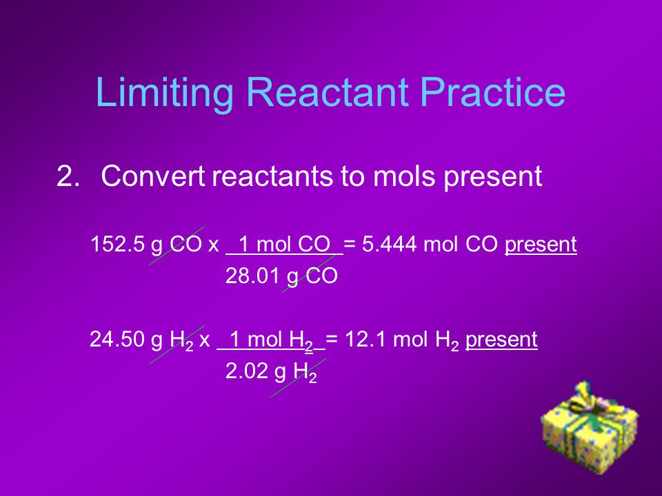 Limiting Reactant Practice 2.Convert reactants to mols present 152.5 g CO x 1 mol CO = 5.444 mol CO present 28.01 g CO 24.50 g H 2 x 1 mol H 2 = 12.1 mol H 2 present 2.02 g H 2