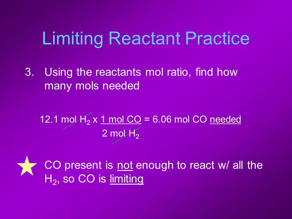 Limiting Reactant Practice 3.Using the reactants mol ratio, find how many mols needed 12.1 mol H 2 x 1 mol CO = 6.06 mol CO needed 2 mol H 2 CO presen