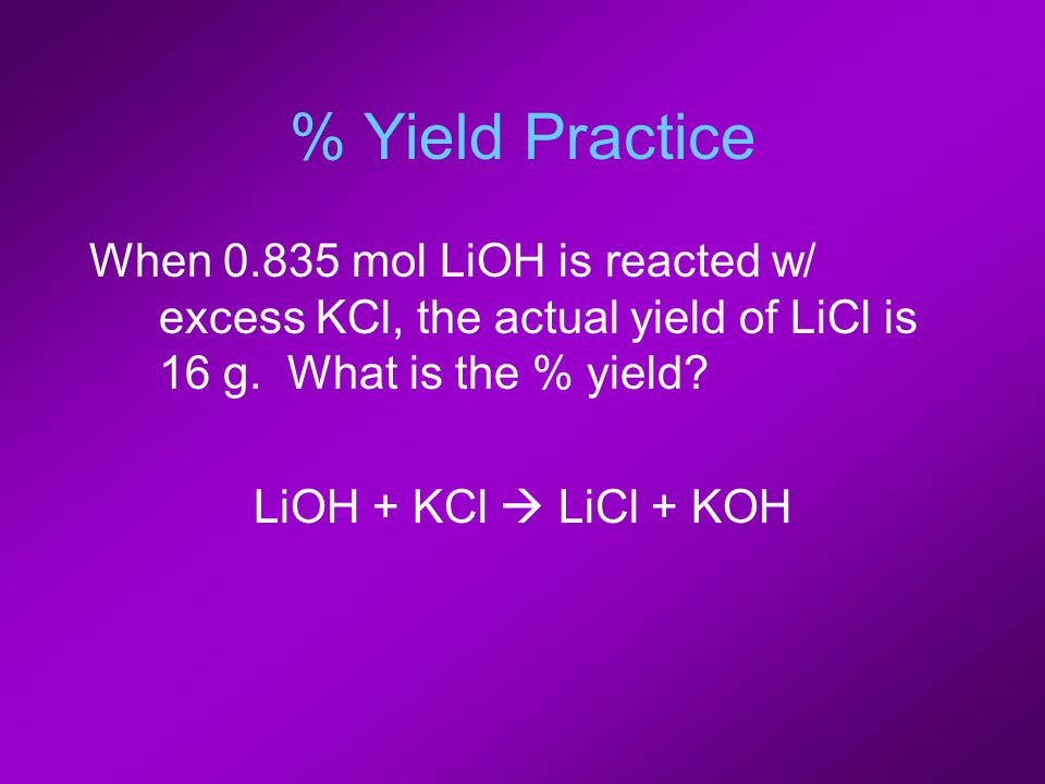 % Yield Practice When 0.835 mol LiOH is reacted w/ excess KCl, the actual yield of LiCl is 16 g.