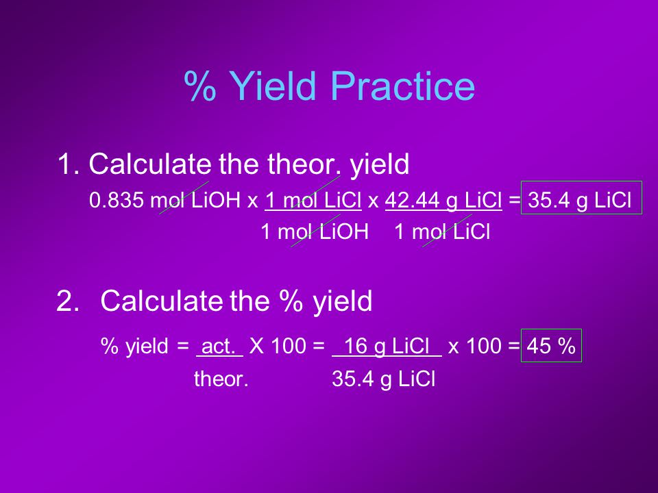 % Yield Practice 1. Calculate the theor. yield 0.835 mol LiOH x 1 mol LiCl x 42.44 g LiCl = 35.4 g LiCl 1 mol LiOH 1 mol LiCl 2.Calculate the % yield