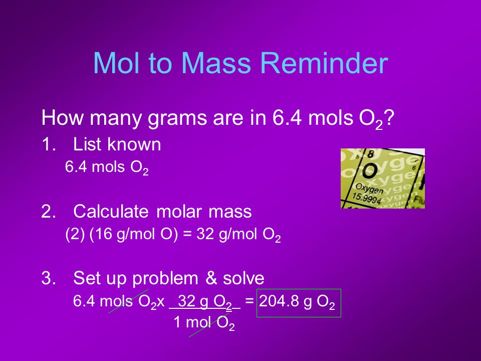 Mol to Mass Reminder How many grams are in 6.4 mols O 2 ? 1.List known 6.4 mols O 2 2.Calculate molar mass (2) (16 g/mol O) = 32 g/mol O 2 3.Set up pr