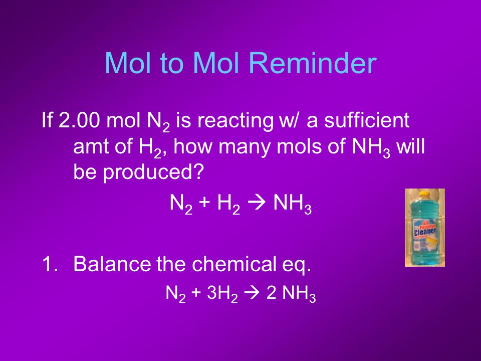 Mol to Mol Reminder If 2.00 mol N 2 is reacting w/ a sufficient amt of H 2, how many mols of NH 3 will be produced? N 2 + H 2  NH 3 1.Balance the che