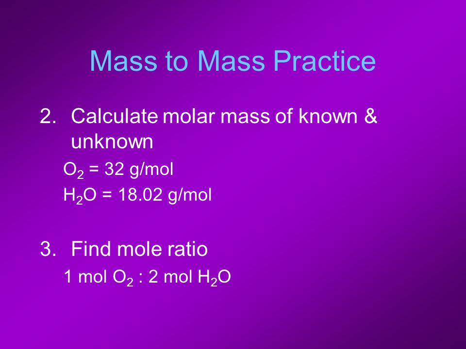Mass to Mass Practice 2.Calculate molar mass of known & unknown O 2 = 32 g/mol H 2 O = 18.02 g/mol 3.Find mole ratio 1 mol O 2 : 2 mol H 2 O