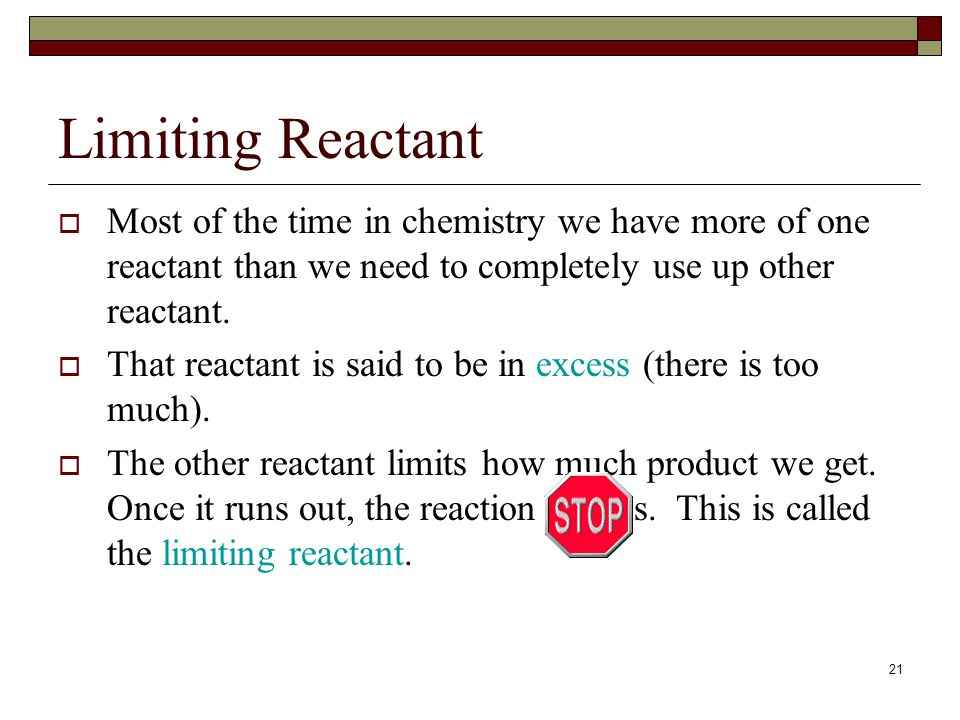 20 1.4.2 Determine the limiting reactant and the reactant in excess when quantities of reacting substances are given. Limiting Reactants You are given