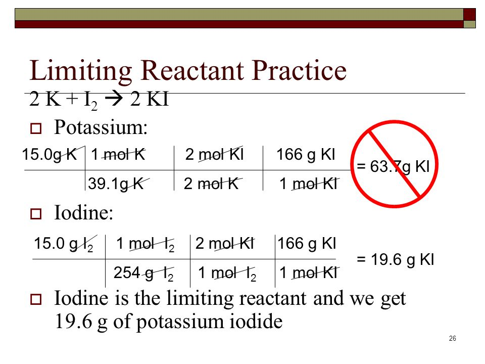 25 Limiting Reactant Practice  15.0 g of potassium reacts with 15.0 g of iodine. Calculate which reactant is limiting and how much product is made.