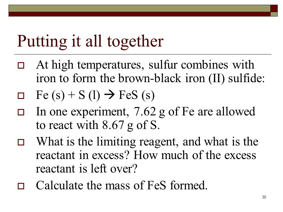 29 Limiting Reactant: Recap 1. You can recognize a limiting reactant problem because there is MORE THAN ONE GIVEN AMOUNT. 2. Convert ALL of the reacta