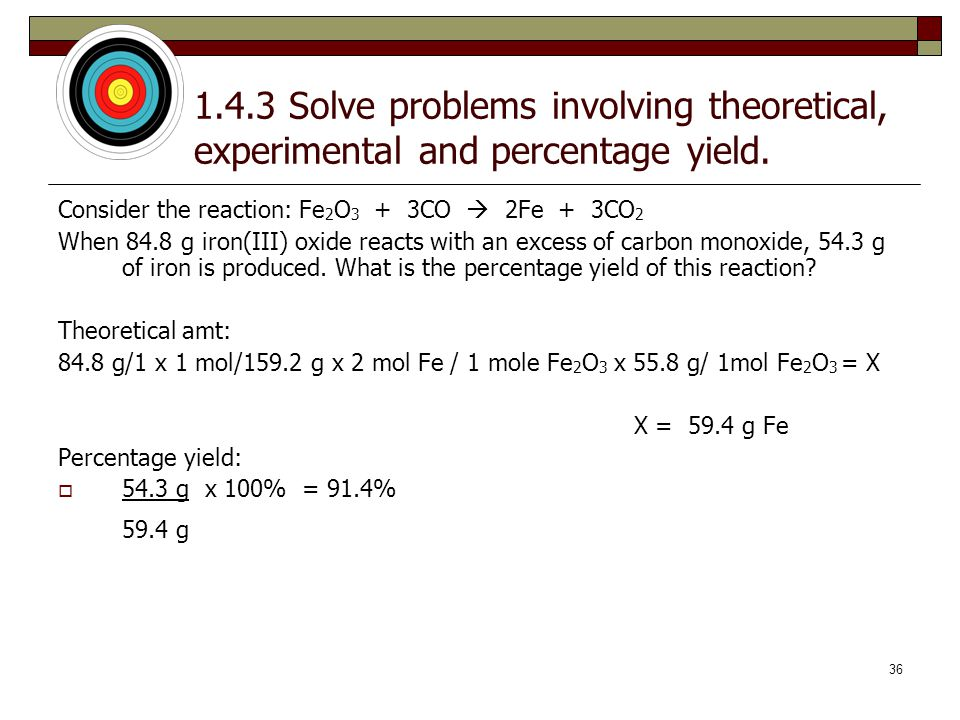 35 1.4.3 Solve problems involving theoretical, experimental and percentage yield. Consider the reaction: Fe 2 O 3 + 3CO  2Fe + 3CO 2 When 84.8 g iron