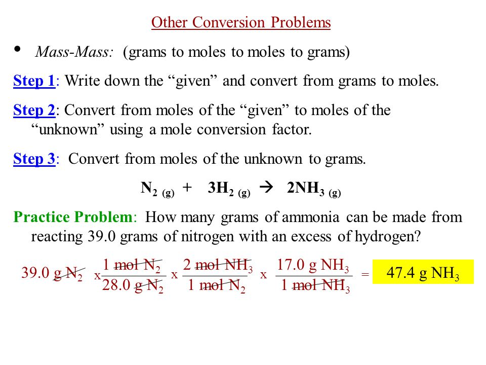 """Other Conversion Problems Mass-Mass: (grams to moles to moles to grams) Step 1: Write down the """"given"""" and convert from grams to moles. Step 2: Conver"""