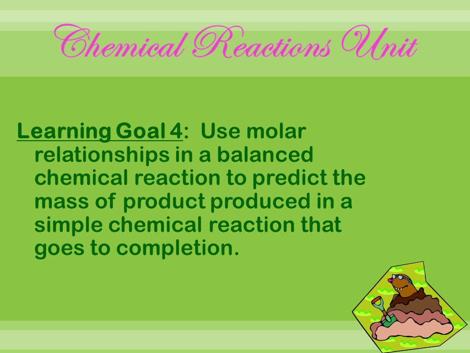 Learning Goal 4: Use molar relationships in a balanced chemical reaction to predict the mass of product produced in a simple chemical reaction that goes to completion.