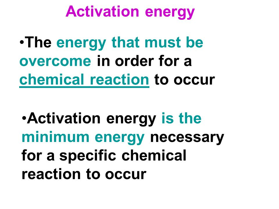 The energy that must be overcome in order for a chemical reaction to occur chemical reaction Activation energy is the minimum energy necessary for a s
