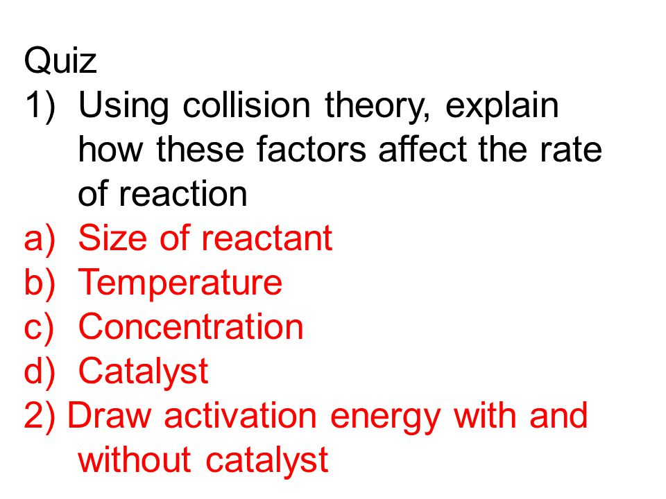Quiz 1)Using collision theory, explain how these factors affect the rate of reaction a)Size of reactant b)Temperature c)Concentration d)Catalyst 2) Dr