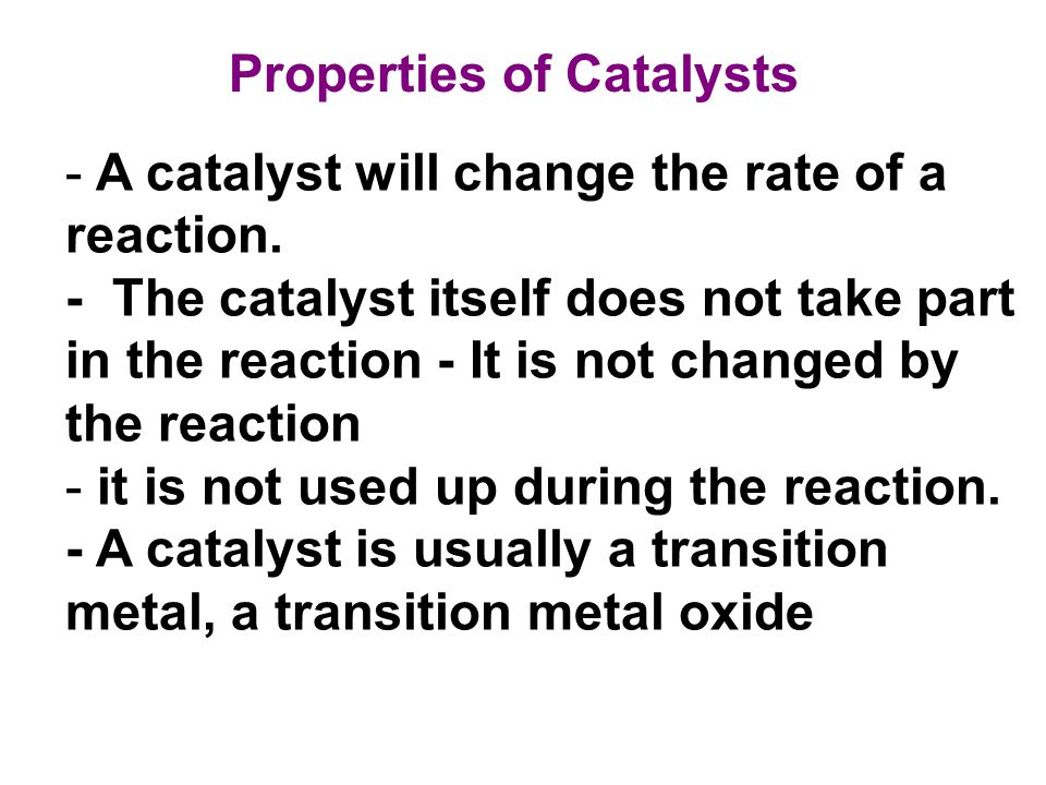 - A catalyst will change the rate of a reaction. - The catalyst itself does not take part in the reaction - It is not changed by the reaction - it is