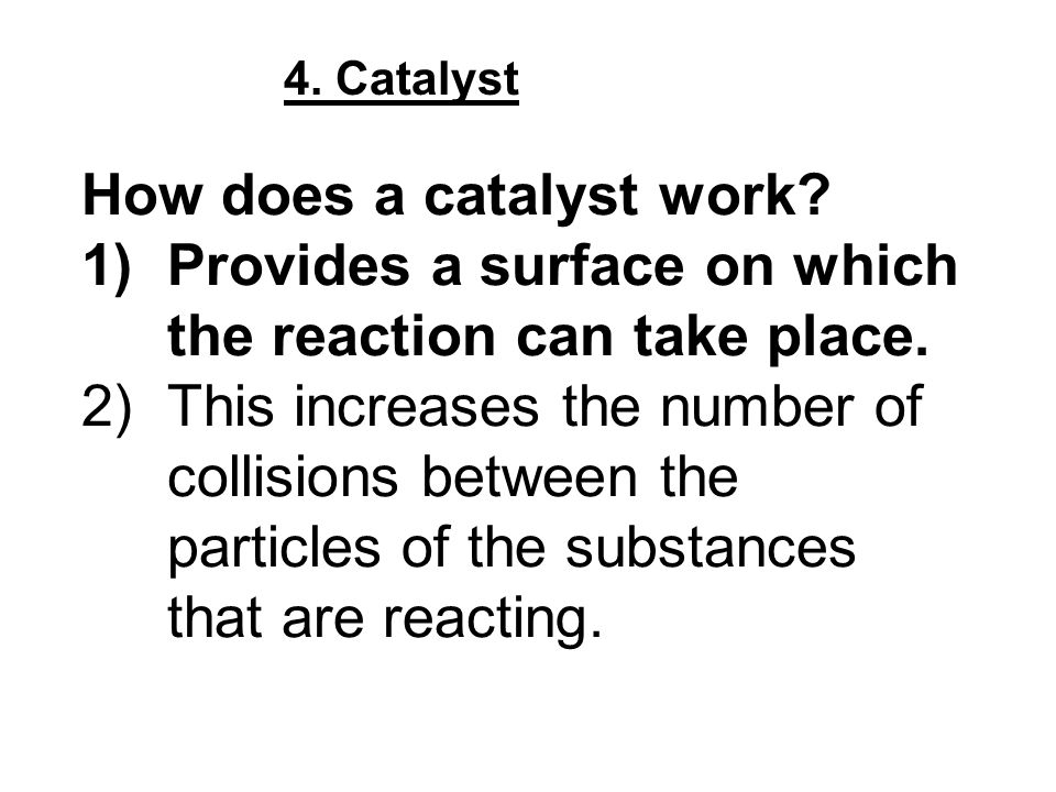 4. Catalyst How does a catalyst work? 1)Provides a surface on which the reaction can take place. 2)This increases the number of collisions between the