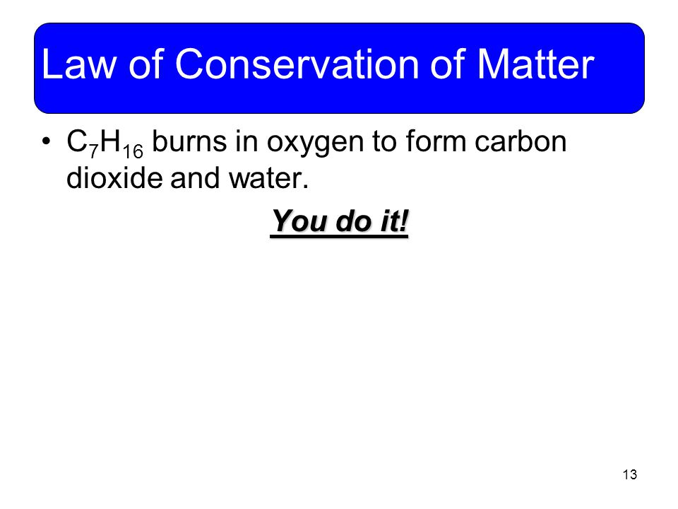 13 Law of Conservation of Matter C 7 H 16 burns in oxygen to form carbon dioxide and water. You do it!
